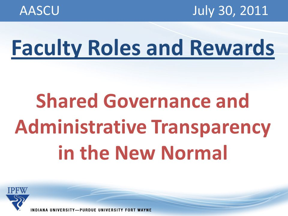 AASCU July 30, 2011 Faculty Roles and Rewards Shared Governance and Administrative Transparency in the New Normal