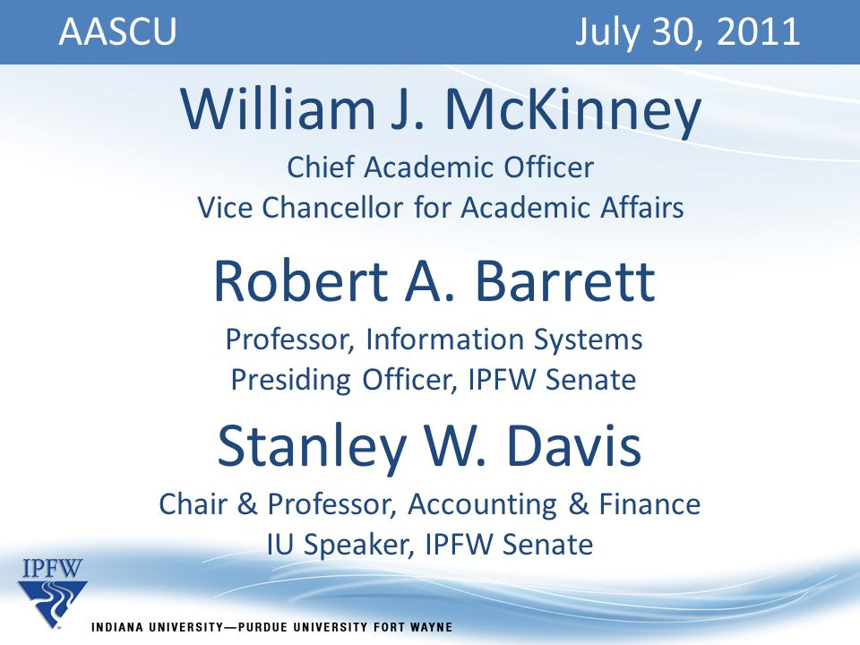 AASCU July 30, 2011 William J. McKinney Chief Academic Officer Vice Chancellor for Academic Affairs Robert A. Barrett Professor, Information Systems P