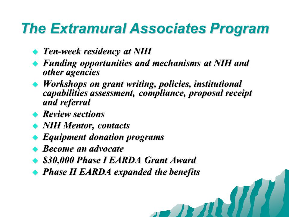 The Extramural Associates Program  Ten-week residency at NIH  Funding opportunities and mechanisms at NIH and other agencies  Workshops on grant writing, policies, institutional capabilities assessment, compliance, proposal receipt and referral  Review sections  NIH Mentor, contacts  Equipment donation programs  Become an advocate  $30,000 Phase I EARDA Grant Award  Phase II EARDA expanded the benefits
