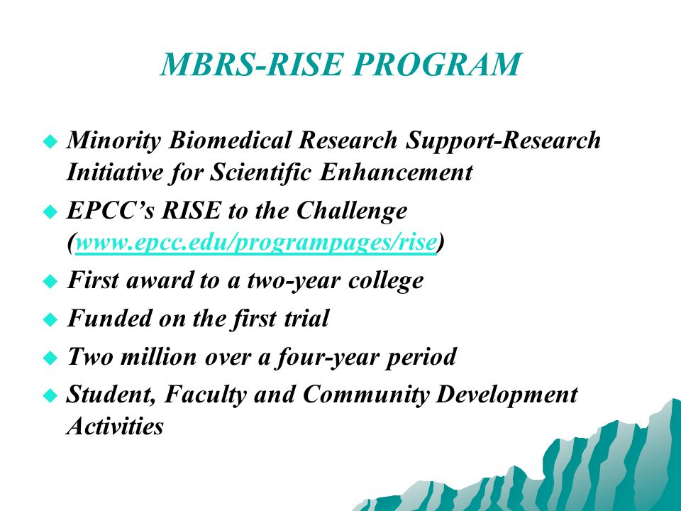 MBRS-RISE PROGRAM   Minority Biomedical Research Support-Research Initiative for Scientific Enhancement   EPCC's RISE to the Challenge (www.epcc.edu/programpages/rise)www.epcc.edu/programpages/rise   First award to a two-year college   Funded on the first trial   Two million over a four-year period   Student, Faculty and Community Development Activities
