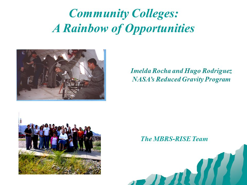 Community Colleges: A Rainbow of Opportunities Imelda Rocha and Hugo Rodriguez NASA's Reduced Gravity Program The MBRS-RISE Team