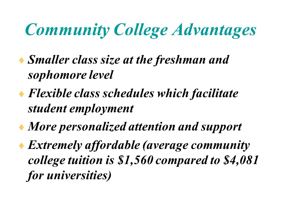 Community College Advantages  Smaller class size at the freshman and sophomore level  Flexible class schedules which facilitate student employment  More personalized attention and support  Extremely affordable (average community college tuition is $1,560 compared to $4,081 for universities)