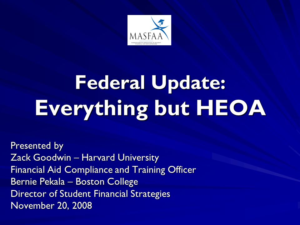 Federal Update: Everything but HEOA Presented by Zack Goodwin – Harvard University Financial Aid Compliance and Training Officer Bernie Pekala – Bosto