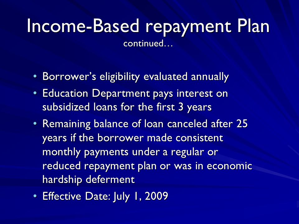 Income-Based repayment Plan continued… Borrower's eligibility evaluated annuallyBorrower's eligibility evaluated annually Education Department pays interest on subsidized loans for the first 3 yearsEducation Department pays interest on subsidized loans for the first 3 years Remaining balance of loan canceled after 25 years if the borrower made consistent monthly payments under a regular or reduced repayment plan or was in economic hardship defermentRemaining balance of loan canceled after 25 years if the borrower made consistent monthly payments under a regular or reduced repayment plan or was in economic hardship deferment Effective Date: July 1, 2009Effective Date: July 1, 2009