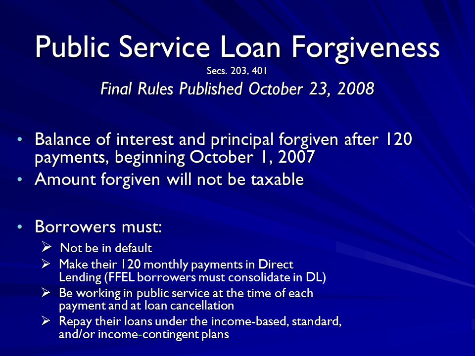 Public Service Loan Forgiveness Secs. 203, 401 Final Rules Published October 23, 2008 Balance of interest and principal forgiven after 120 payments, b