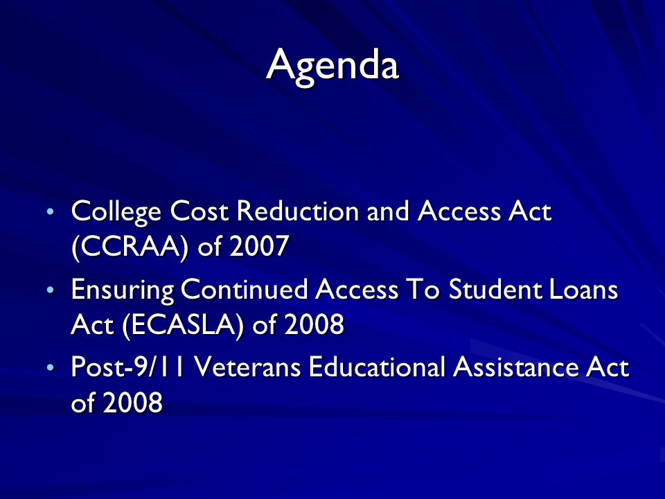 Agenda College Cost Reduction and Access Act (CCRAA) of 2007 College Cost Reduction and Access Act (CCRAA) of 2007 Ensuring Continued Access To Student Loans Act (ECASLA) of 2008 Ensuring Continued Access To Student Loans Act (ECASLA) of 2008 Post-9/11 Veterans Educational Assistance Act of 2008 Post-9/11 Veterans Educational Assistance Act of 2008