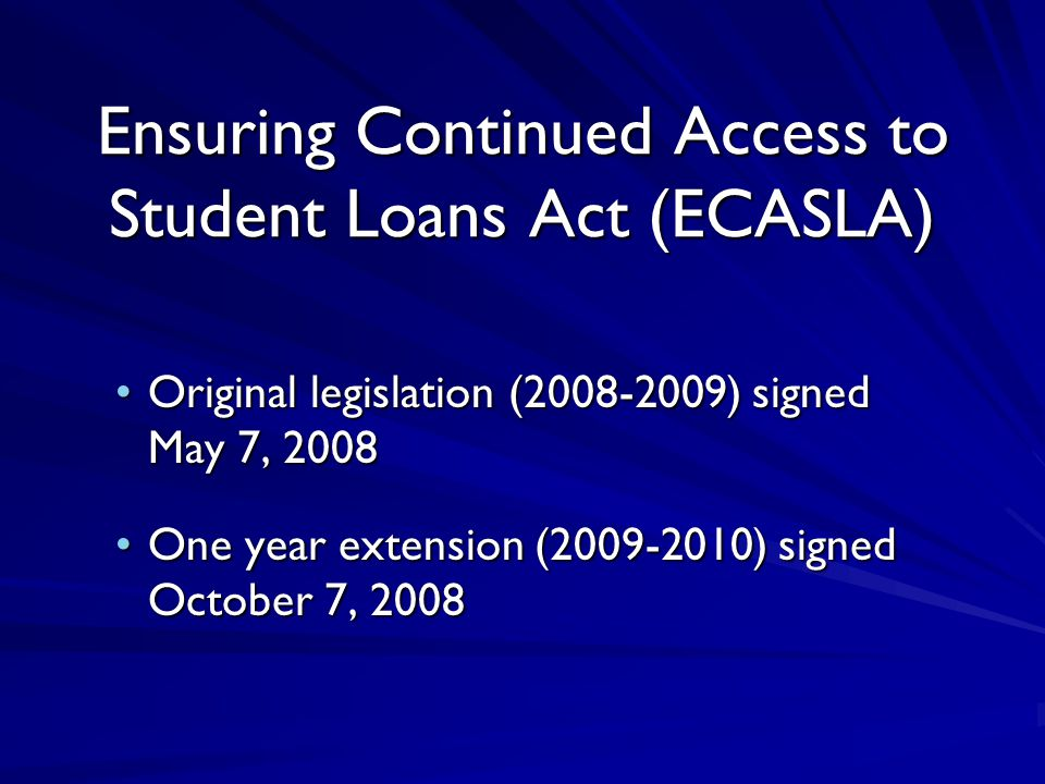 Ensuring Continued Access to Student Loans Act (ECASLA) Original legislation (2008-2009) signed May 7, 2008Original legislation (2008-2009) signed May 7, 2008 One year extension (2009-2010) signed October 7, 2008One year extension (2009-2010) signed October 7, 2008