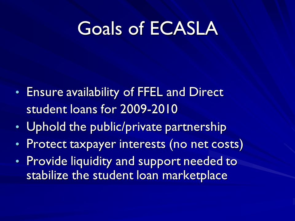Goals of ECASLA Ensure availability of FFEL and Direct Ensure availability of FFEL and Direct student loans for 2009-2010 Uphold the public/private pa
