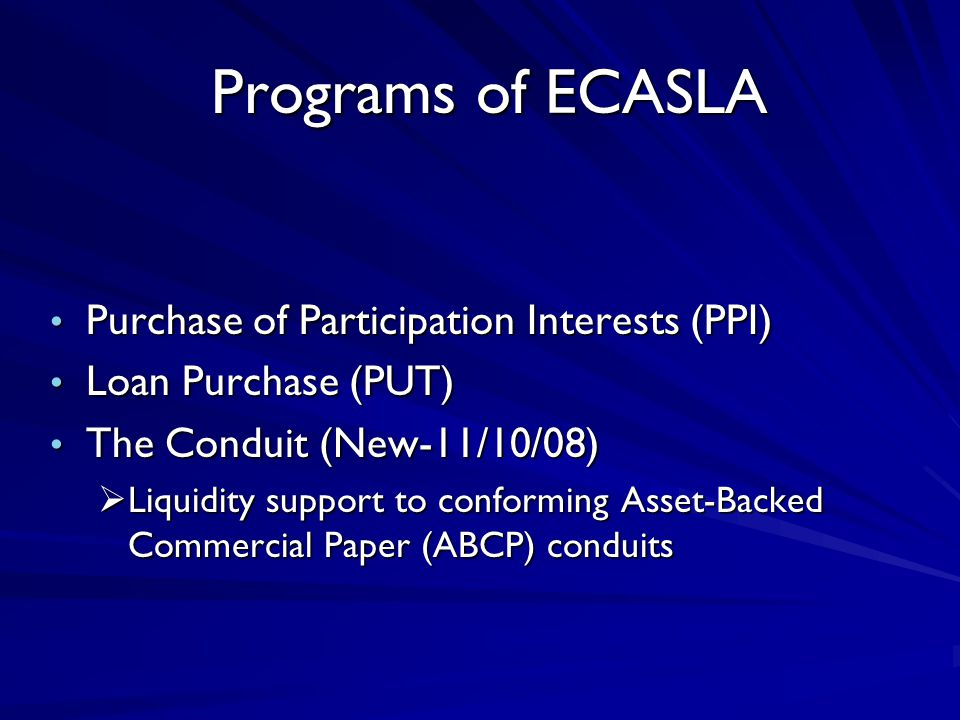 Programs of ECASLA Programs of ECASLA Purchase of Participation Interests (PPI) Purchase of Participation Interests (PPI) Loan Purchase (PUT) Loan Purchase (PUT) The Conduit (New-11/10/08) The Conduit (New-11/10/08)  Liquidity support to conforming Asset-Backed Commercial Paper (ABCP) conduits