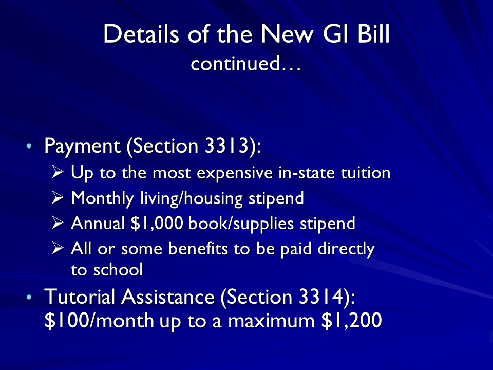 Details of the New GI Bill continued… Payment (Section 3313): Payment (Section 3313):  Up to the most expensive in-state tuition  Monthly living/housing stipend  Annual $1,000 book/supplies stipend  All or some benefits to be paid directly to school Tutorial Assistance (Section 3314): $100/month up to a maximum $1,200 Tutorial Assistance (Section 3314): $100/month up to a maximum $1,200