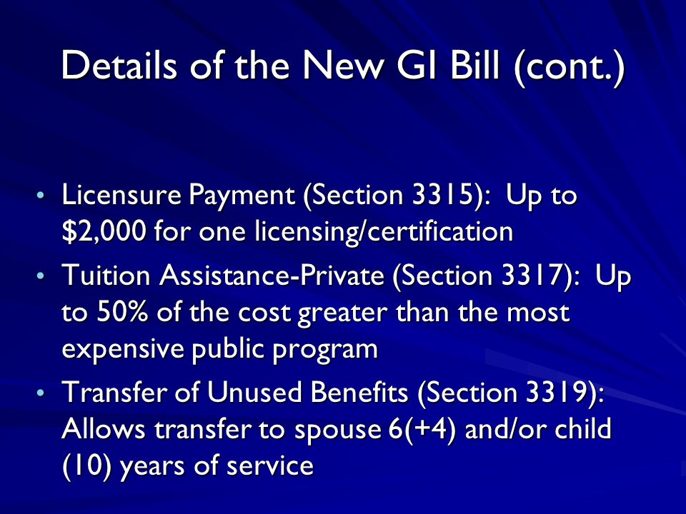 Details of the New GI Bill (cont.) Licensure Payment (Section 3315): Up to $2,000 for one licensing/certification Licensure Payment (Section 3315): Up to $2,000 for one licensing/certification Tuition Assistance-Private (Section 3317): Up to 50% of the cost greater than the most expensive public program Tuition Assistance-Private (Section 3317): Up to 50% of the cost greater than the most expensive public program Transfer of Unused Benefits (Section 3319): Allows transfer to spouse 6(+4) and/or child (10) years of service Transfer of Unused Benefits (Section 3319): Allows transfer to spouse 6(+4) and/or child (10) years of service
