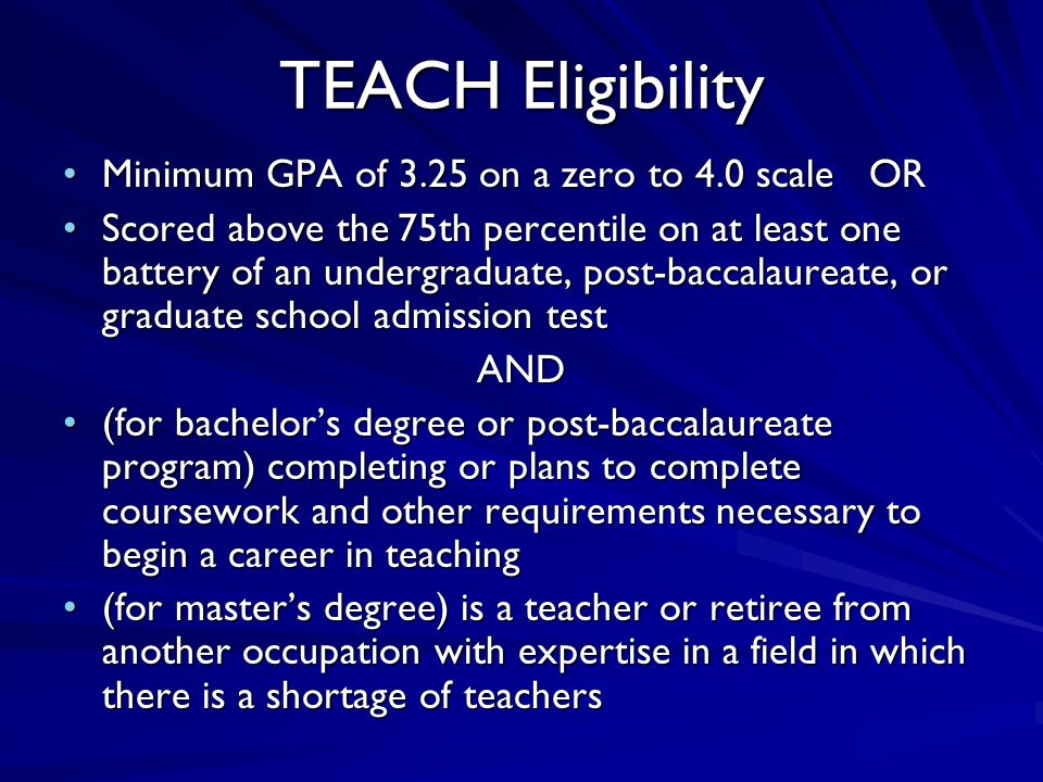 TEACH Eligibility Minimum GPA of 3.25 on a zero to 4.0 scale ORMinimum GPA of 3.25 on a zero to 4.0 scale OR Scored above the 75th percentile on at least one battery of an undergraduate, post-baccalaureate, or graduate school admission testScored above the 75th percentile on at least one battery of an undergraduate, post-baccalaureate, or graduate school admission testAND (for bachelor's degree or post-baccalaureate program) completing or plans to complete coursework and other requirements necessary to begin a career in teaching(for bachelor's degree or post-baccalaureate program) completing or plans to complete coursework and other requirements necessary to begin a career in teaching (for master's degree) is a teacher or retiree from another occupation with expertise in a field in which there is a shortage of teachers(for master's degree) is a teacher or retiree from another occupation with expertise in a field in which there is a shortage of teachers
