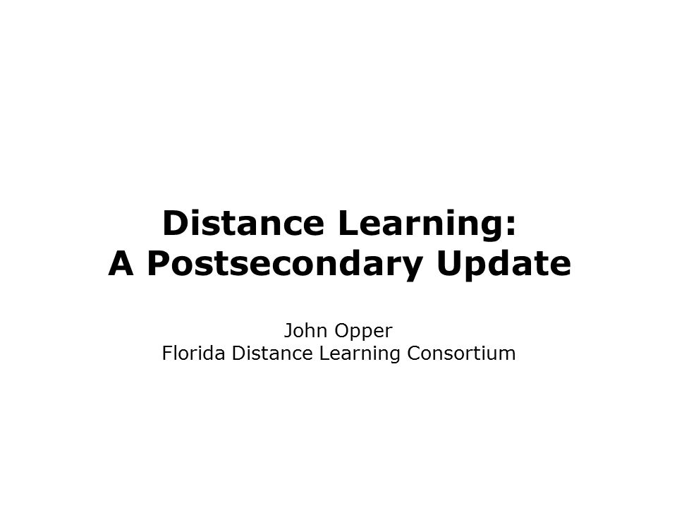 Distance Learning: A Postsecondary Update John Opper Florida Distance Learning Consortium