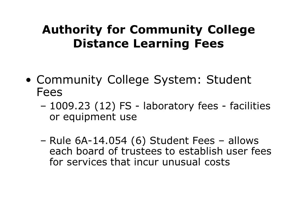 Authority for Community College Distance Learning Fees Community College System: Student Fees –1009.23 (12) FS - laboratory fees - facilities or equipment use –Rule 6A-14.054 (6) Student Fees – allows each board of trustees to establish user fees for services that incur unusual costs