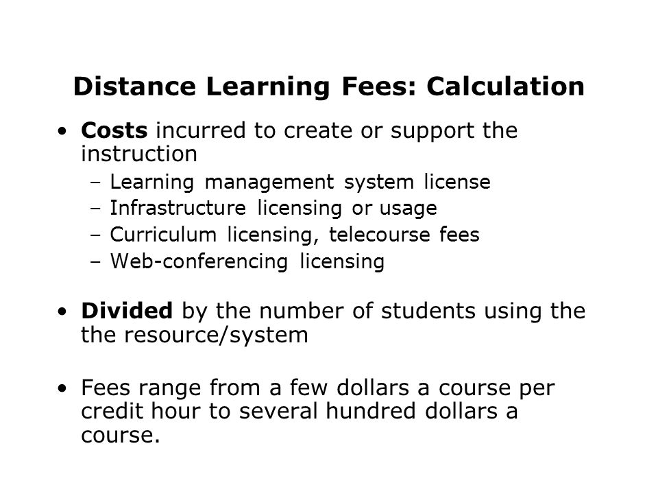 Distance Learning Fees: Calculation Costs incurred to create or support the instruction –Learning management system license –Infrastructure licensing or usage –Curriculum licensing, telecourse fees –Web-conferencing licensing Divided by the number of students using the the resource/system Fees range from a few dollars a course per credit hour to several hundred dollars a course.