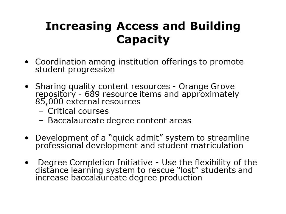 Increasing Access and Building Capacity Coordination among institution offerings to promote student progression Sharing quality content resources - Orange Grove repository - 689 resource items and approximately 85,000 external resources –Critical courses –Baccalaureate degree content areas Development of a quick admit system to streamline professional development and student matriculation Degree Completion Initiative - Use the flexibility of the distance learning system to rescue lost students and increase baccalaureate degree production