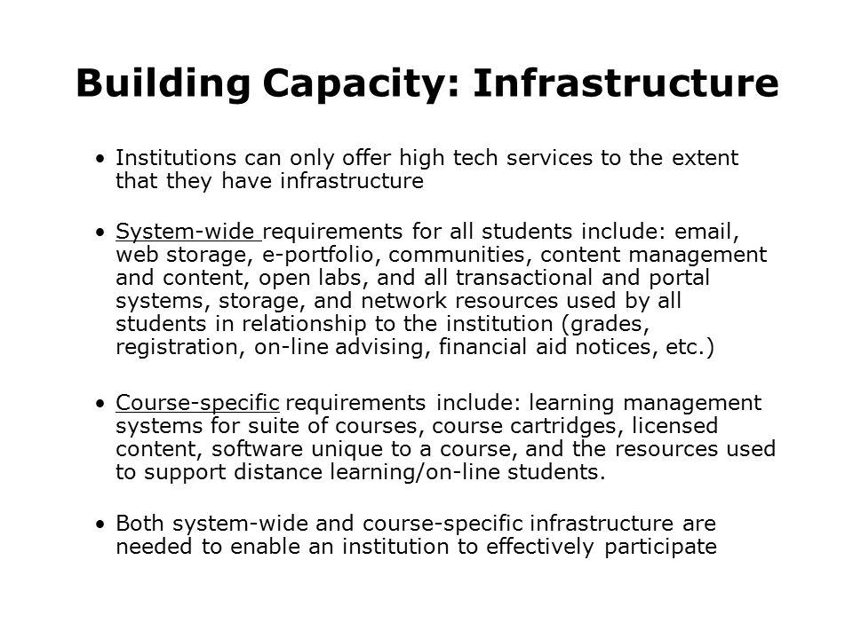 Building Capacity: Infrastructure Institutions can only offer high tech services to the extent that they have infrastructure System-wide requirements for all students include: email, web storage, e-portfolio, communities, content management and content, open labs, and all transactional and portal systems, storage, and network resources used by all students in relationship to the institution (grades, registration, on-line advising, financial aid notices, etc.) Course-specific requirements include: learning management systems for suite of courses, course cartridges, licensed content, software unique to a course, and the resources used to support distance learning/on-line students.