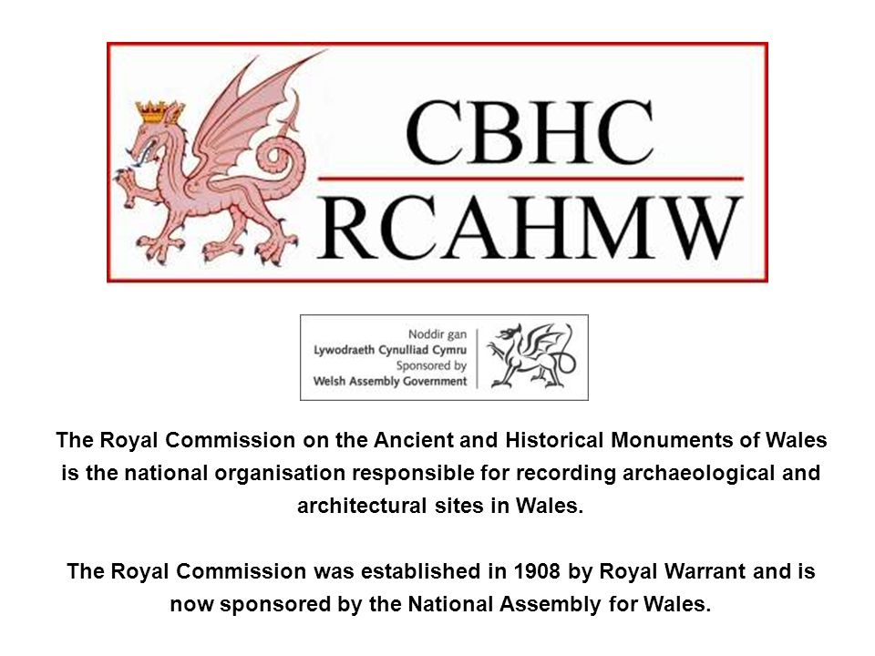 The Royal Commission on the Ancient and Historical Monuments of Wales is the national organisation responsible for recording archaeological and architectural sites in Wales.