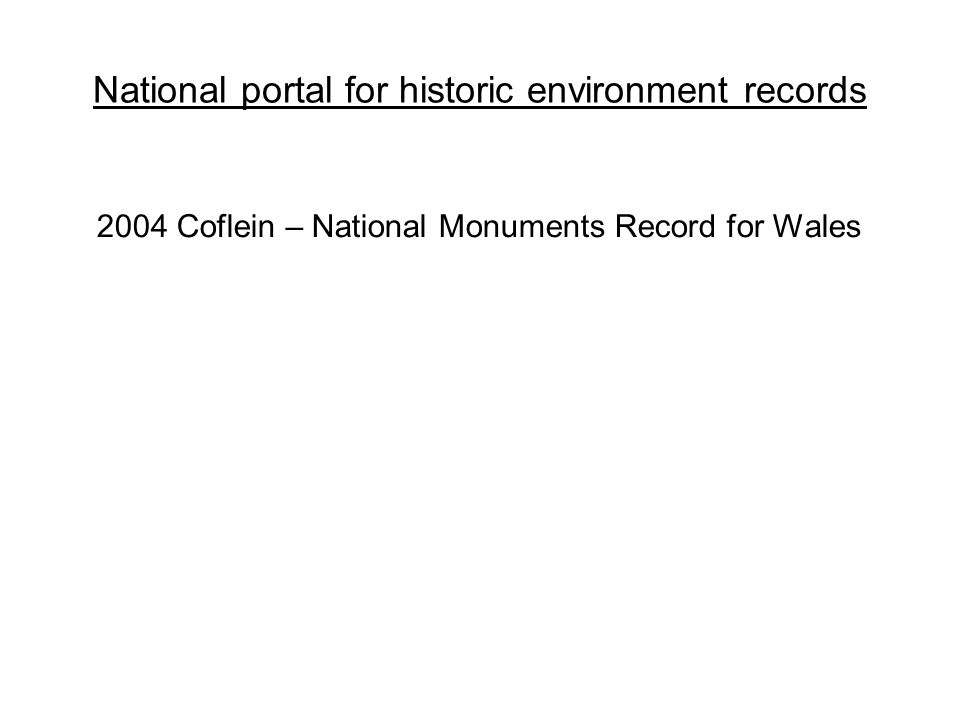 National portal for historic environment records 2004 Coflein – National Monuments Record for Wales