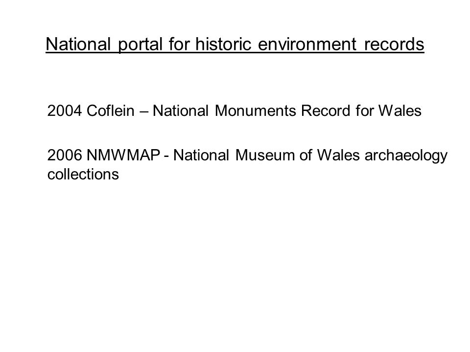 National portal for historic environment records 2006 NMWMAP - National Museum of Wales archaeology collections 2004 Coflein – National Monuments Record for Wales