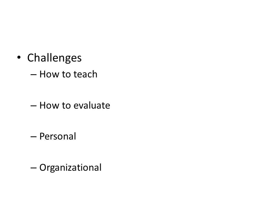 Challenges – How to teach – How to evaluate – Personal – Organizational