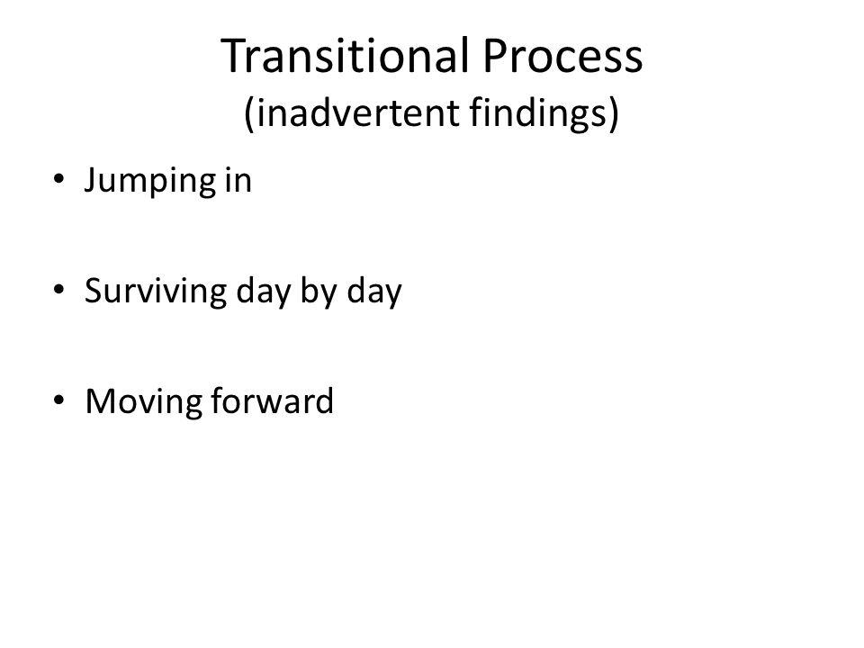 Transitional Process (inadvertent findings) Jumping in Surviving day by day Moving forward