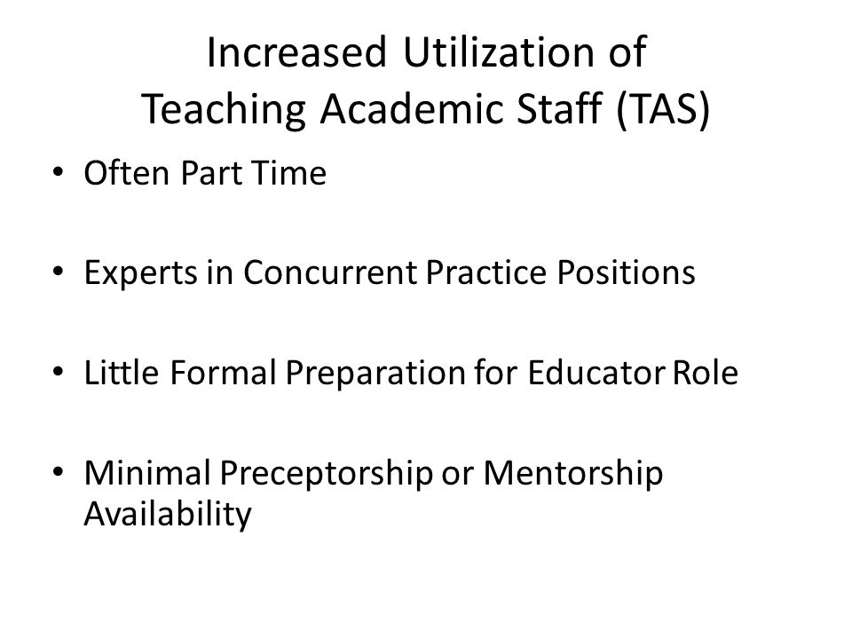 Increased Utilization of Teaching Academic Staff (TAS) Often Part Time Experts in Concurrent Practice Positions Little Formal Preparation for Educator