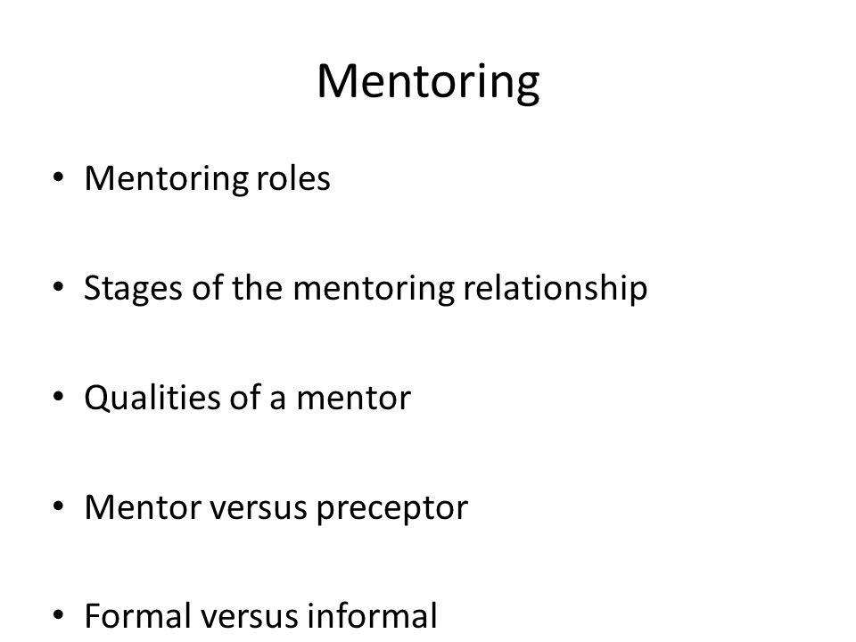 Mentoring Mentoring roles Stages of the mentoring relationship Qualities of a mentor Mentor versus preceptor Formal versus informal