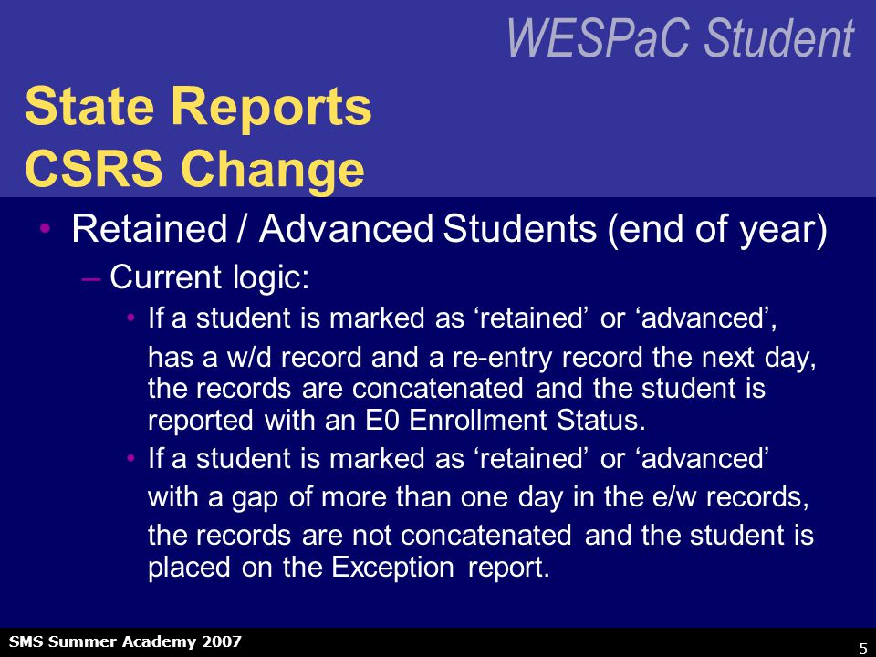 WESPaC Student SMS Summer Academy 2007 5 State Reports CSRS Change Retained / Advanced Students (end of year) –Current logic: If a student is marked as 'retained' or 'advanced', has a w/d record and a re-entry record the next day, the records are concatenated and the student is reported with an E0 Enrollment Status.