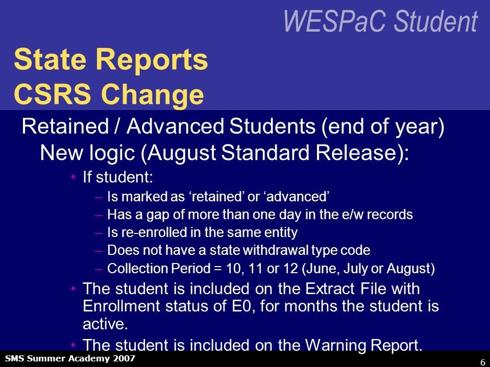 WESPaC Student SMS Summer Academy 2007 6 State Reports CSRS Change Retained / Advanced Students (end of year) New logic (August Standard Release): If student: –Is marked as 'retained' or 'advanced' –Has a gap of more than one day in the e/w records –Is re-enrolled in the same entity –Does not have a state withdrawal type code –Collection Period = 10, 11 or 12 (June, July or August) The student is included on the Extract File with Enrollment status of E0, for months the student is active.