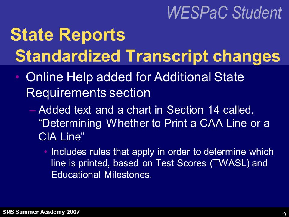 WESPaC Student SMS Summer Academy 2007 10 State Reports Standardized Transcript changes Entity 999 –Issue: Entry / Withdrawal records for an Entity cannot have overlapping Entry / Withdrawal dates.