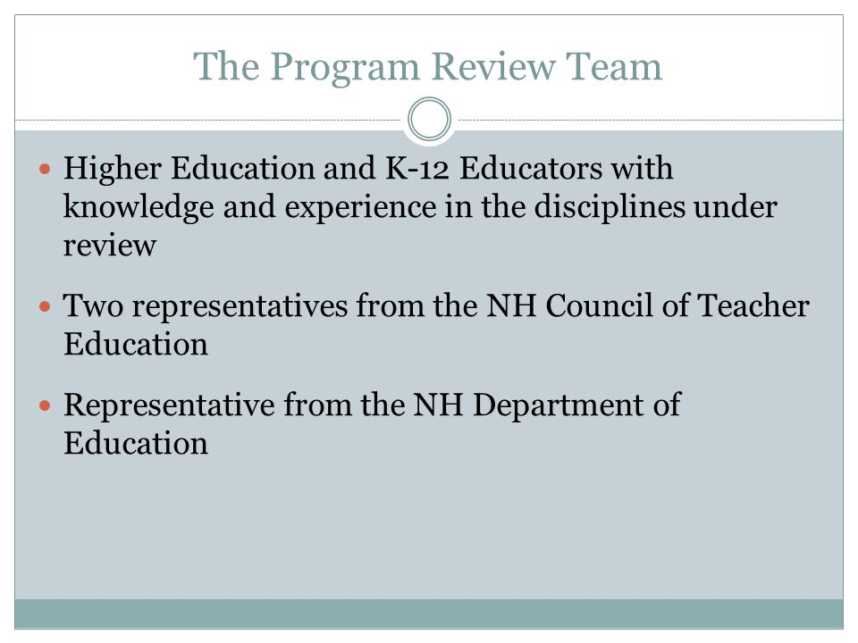 The Program Review Team Higher Education and K-12 Educators with knowledge and experience in the disciplines under review Two representatives from the NH Council of Teacher Education Representative from the NH Department of Education