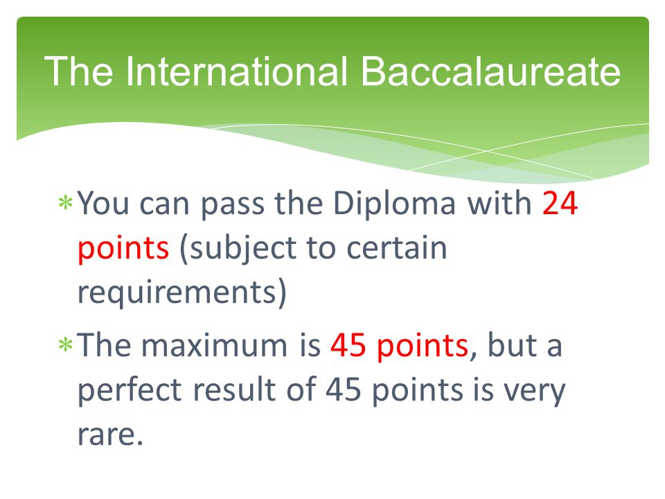  You can pass the Diploma with 24 points (subject to certain requirements)  The maximum is 45 points, but a perfect result of 45 points is very rare.