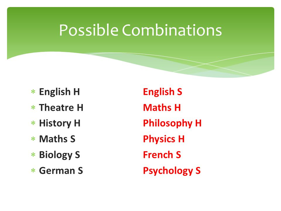 English HEnglish S  Theatre HMaths H  History HPhilosophy H  Maths SPhysics H  Biology SFrench S  German SPsychology S Possible Combinations