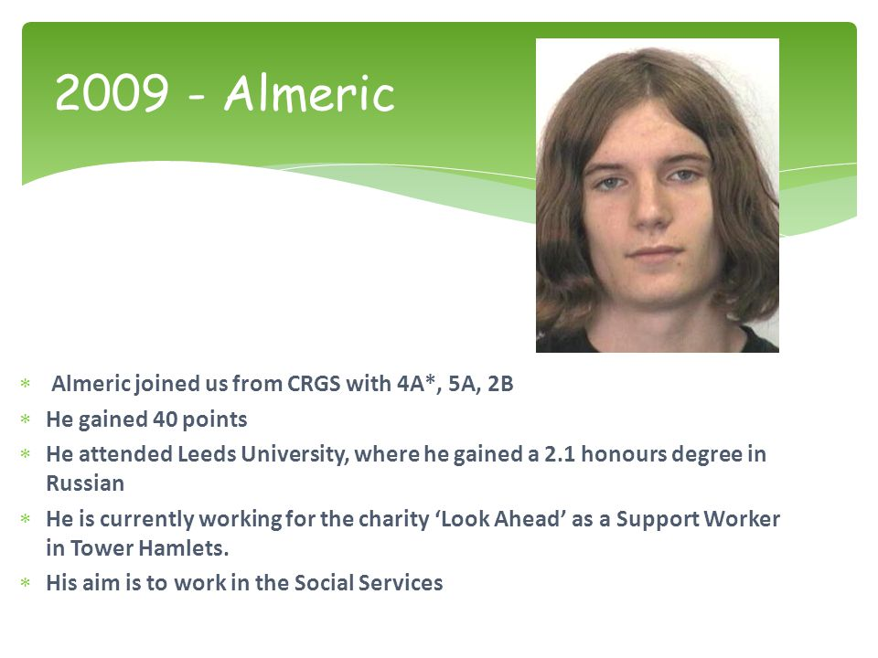  Almeric joined us from CRGS with 4A*, 5A, 2B  He gained 40 points  He attended Leeds University, where he gained a 2.1 honours degree in Russian  He is currently working for the charity 'Look Ahead' as a Support Worker in Tower Hamlets.