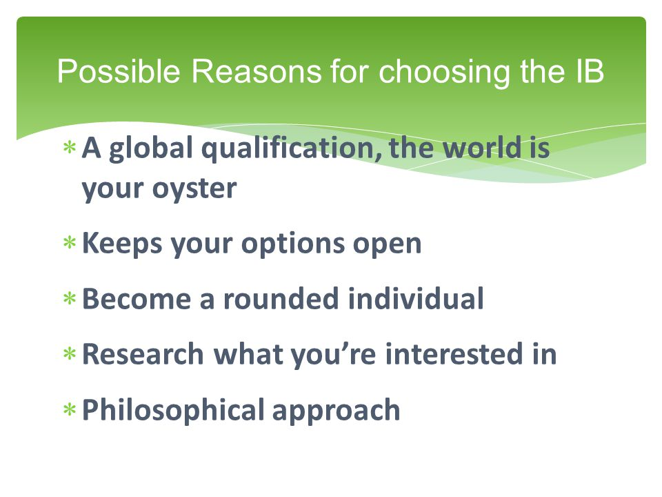  A global qualification, the world is your oyster  Keeps your options open  Become a rounded individual  Research what you're interested in  Philosophical approach Possible Reasons for choosing the IB