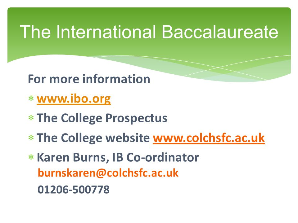 For more information  www.ibo.org www.ibo.org  The College Prospectus  The College website www.colchsfc.ac.uk  Karen Burns, IB Co-ordinator burnskaren@colchsfc.ac.uk 01206-500778 The International Baccalaureate