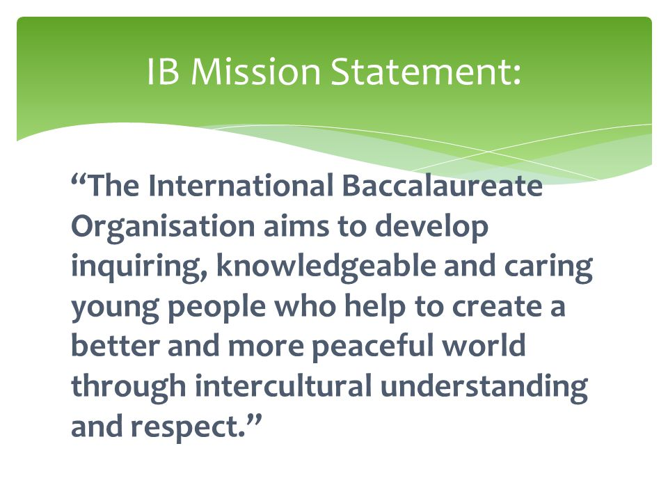 The International Baccalaureate Organisation aims to develop inquiring, knowledgeable and caring young people who help to create a better and more peaceful world through intercultural understanding and respect. IB Mission Statement: