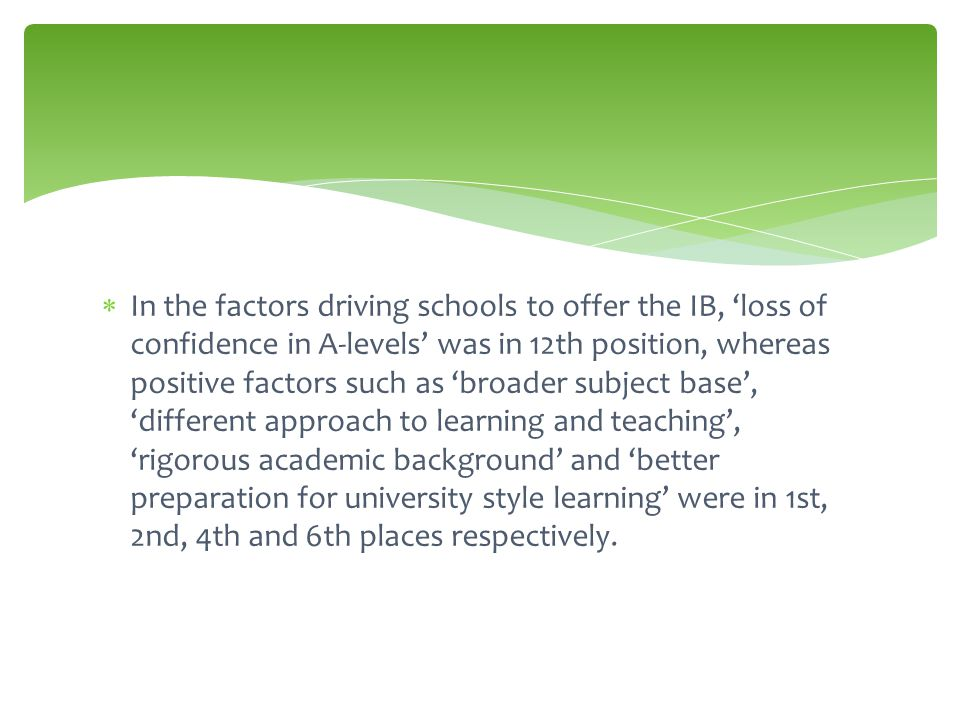  In the factors driving schools to offer the IB, 'loss of confidence in A-levels' was in 12th position, whereas positive factors such as 'broader subject base', 'different approach to learning and teaching', 'rigorous academic background' and 'better preparation for university style learning' were in 1st, 2nd, 4th and 6th places respectively.
