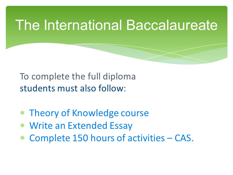 To complete the full diploma students must also follow:  Theory of Knowledge course  Write an Extended Essay  Complete 150 hours of activities – CAS.