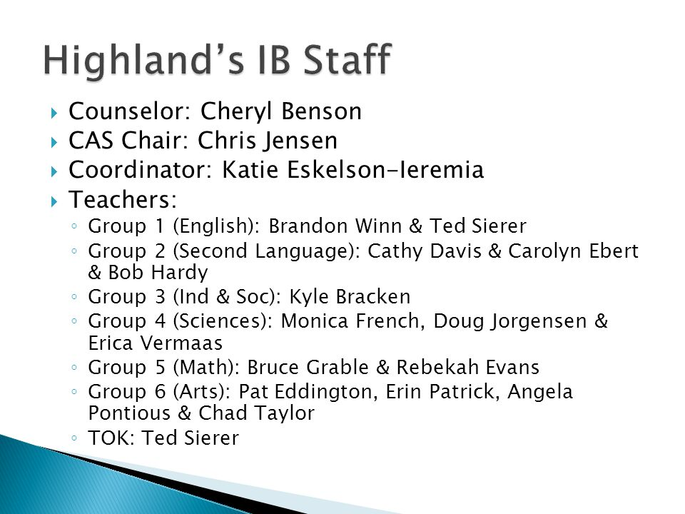  Counselor: Cheryl Benson  CAS Chair: Chris Jensen  Coordinator: Katie Eskelson-Ieremia  Teachers: ◦ Group 1 (English): Brandon Winn & Ted Sierer ◦ Group 2 (Second Language): Cathy Davis & Carolyn Ebert & Bob Hardy ◦ Group 3 (Ind & Soc): Kyle Bracken ◦ Group 4 (Sciences): Monica French, Doug Jorgensen & Erica Vermaas ◦ Group 5 (Math): Bruce Grable & Rebekah Evans ◦ Group 6 (Arts): Pat Eddington, Erin Patrick, Angela Pontious & Chad Taylor ◦ TOK: Ted Sierer