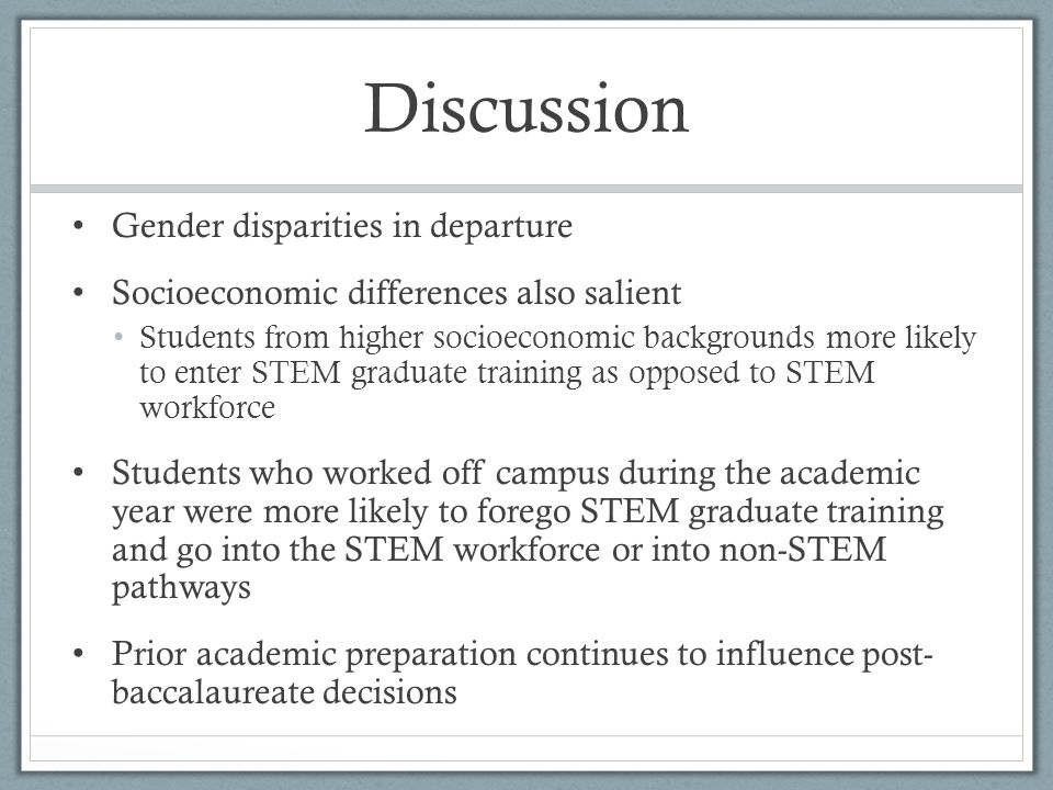 Discussion Gender disparities in departure Socioeconomic differences also salient Students from higher socioeconomic backgrounds more likely to enter STEM graduate training as opposed to STEM workforce Students who worked off campus during the academic year were more likely to forego STEM graduate training and go into the STEM workforce or into non-STEM pathways Prior academic preparation continues to influence post- baccalaureate decisions