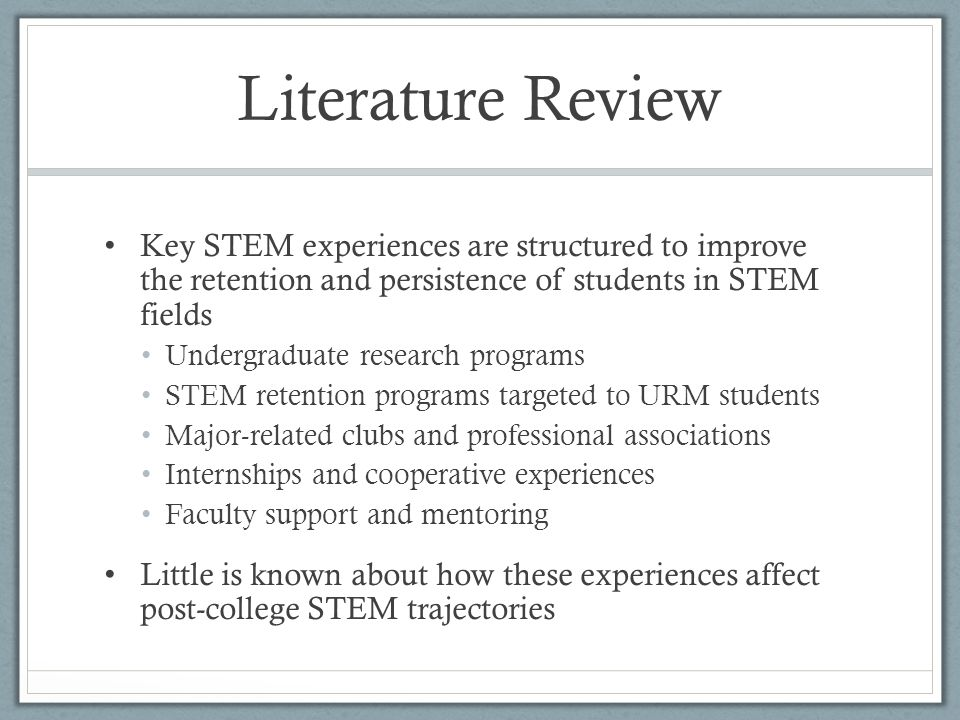 Literature Review Key STEM experiences are structured to improve the retention and persistence of students in STEM fields Undergraduate research programs STEM retention programs targeted to URM students Major-related clubs and professional associations Internships and cooperative experiences Faculty support and mentoring Little is known about how these experiences affect post-college STEM trajectories