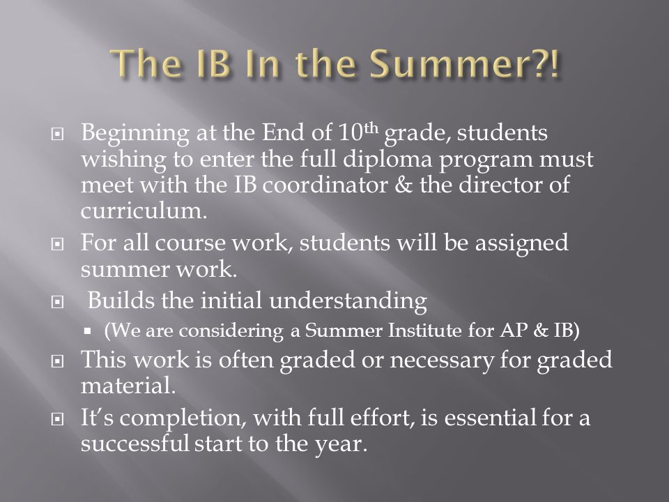  Beginning at the End of 10 th grade, students wishing to enter the full diploma program must meet with the IB coordinator & the director of curriculum.