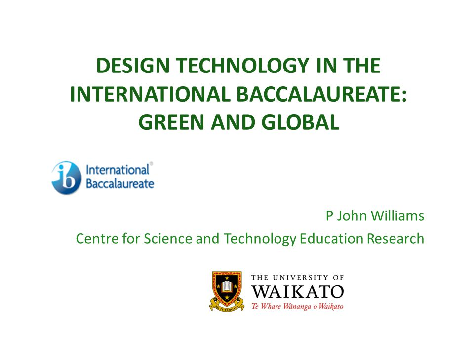 DESIGN TECHNOLOGY IN THE INTERNATIONAL BACCALAUREATE: GREEN AND GLOBAL P John Williams Centre for Science and Technology Education Research