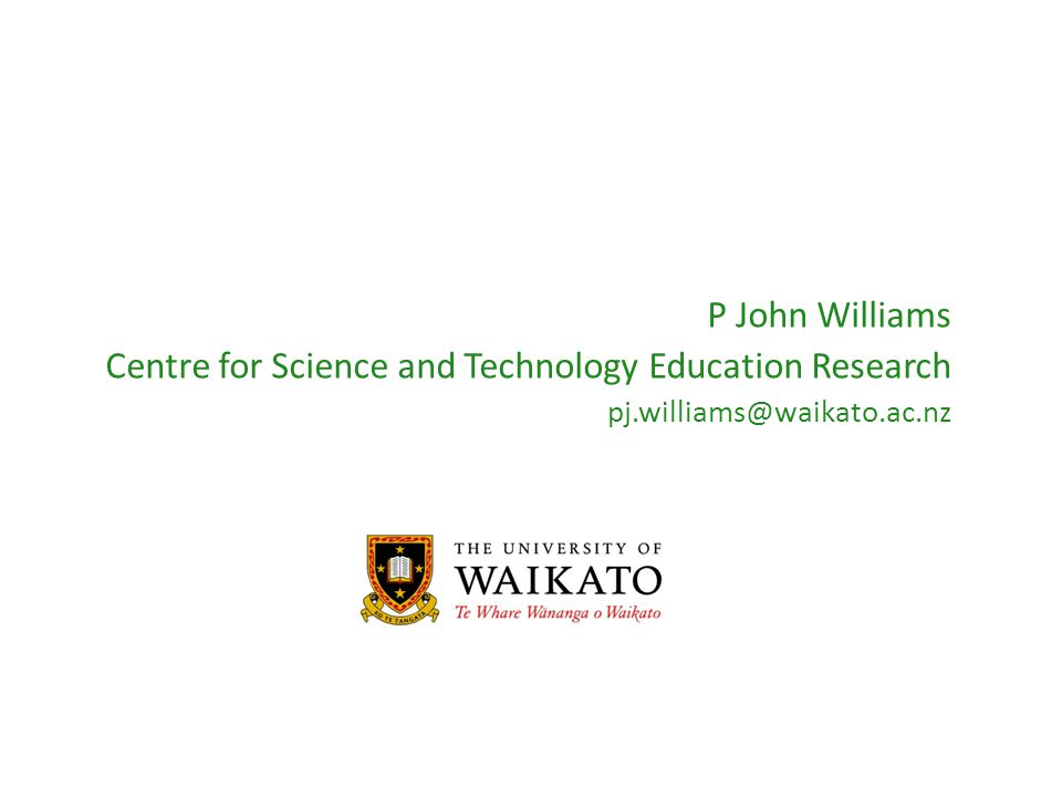P John Williams Centre for Science and Technology Education Research pj.williams@waikato.ac.nz