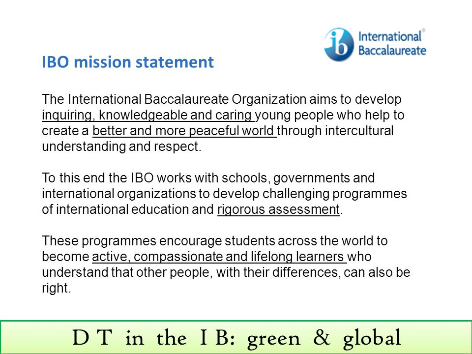 D T in the I B: green & global DT subject description The design technology method in its widest sense, with its emphasis on creativity, innovation, open-mindedness and freedom of thought, transcends politics, religion and nationality.