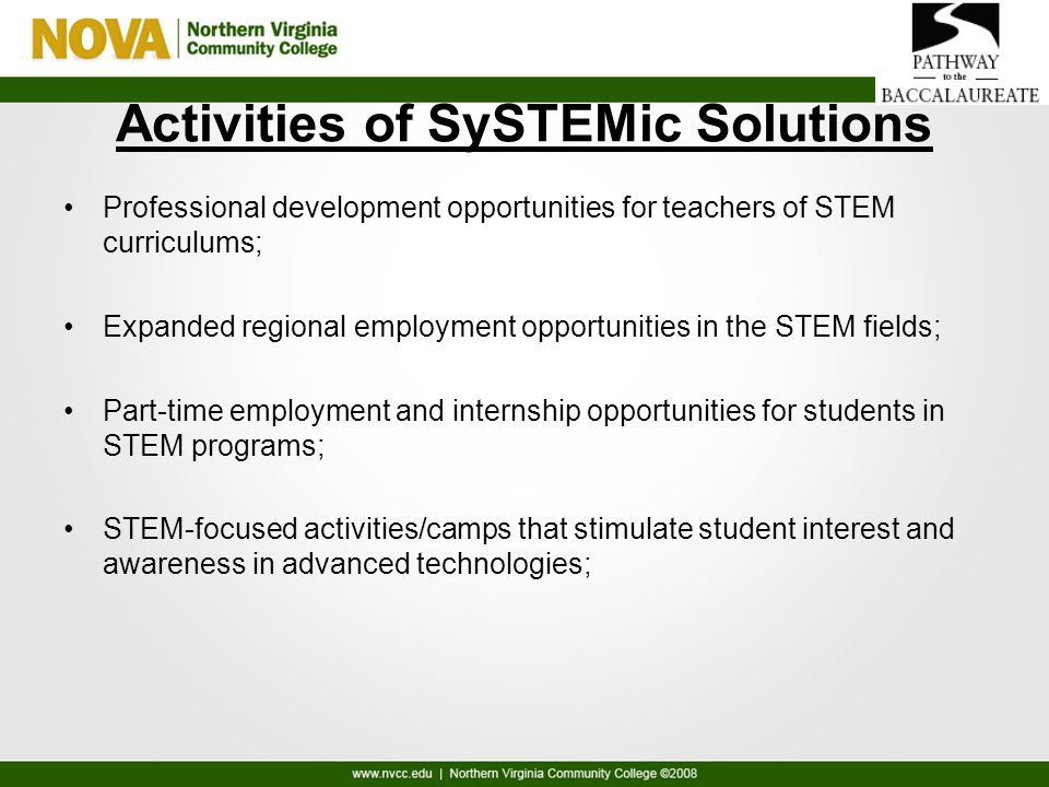 Activities of SySTEMic Solutions Professional development opportunities for teachers of STEM curriculums; Expanded regional employment opportunities in the STEM fields; Part-time employment and internship opportunities for students in STEM programs; STEM-focused activities/camps that stimulate student interest and awareness in advanced technologies;