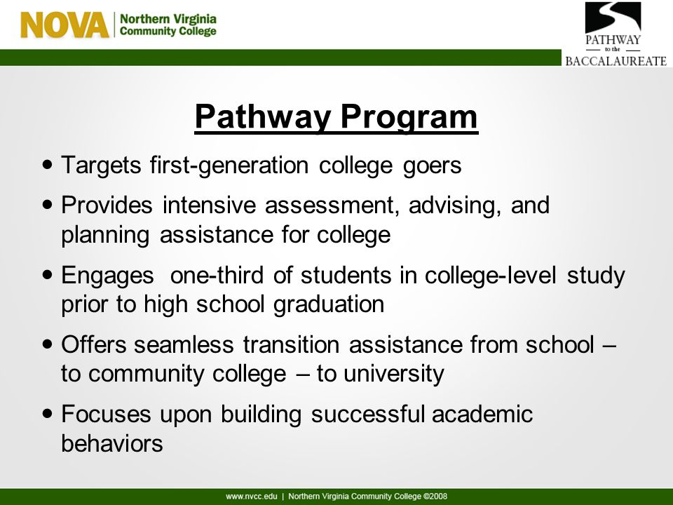Pathway Program Targets first-generation college goers Provides intensive assessment, advising, and planning assistance for college Engages one-third of students in college-level study prior to high school graduation Offers seamless transition assistance from school – to community college – to university Focuses upon building successful academic behaviors