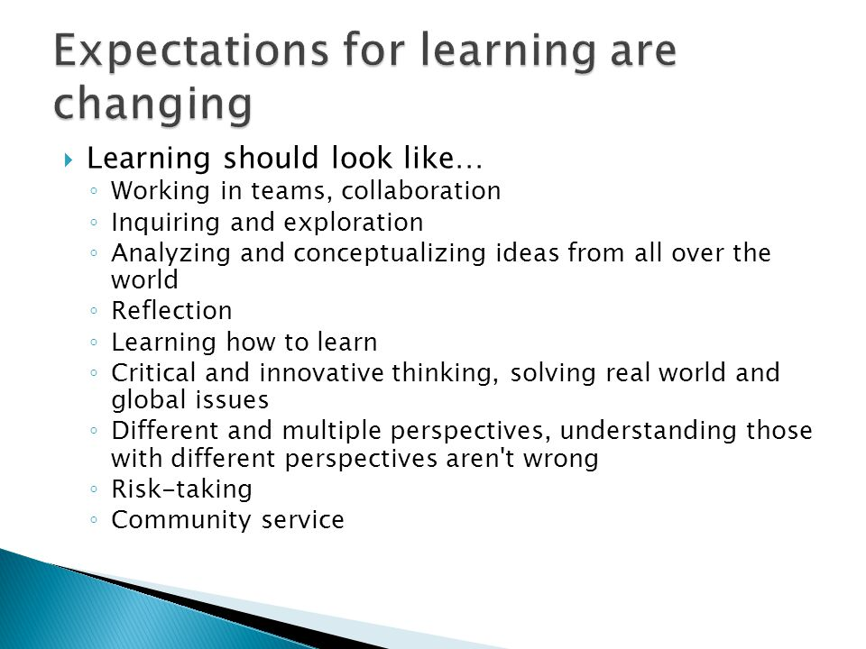  Learning should look like… ◦ Working in teams, collaboration ◦ Inquiring and exploration ◦ Analyzing and conceptualizing ideas from all over the world ◦ Reflection ◦ Learning how to learn ◦ Critical and innovative thinking, solving real world and global issues ◦ Different and multiple perspectives, understanding those with different perspectives aren t wrong ◦ Risk-taking ◦ Community service